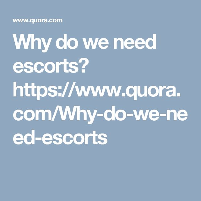 Why do we need escorts? https://www.quora.com/Why-do-we-need-escorts