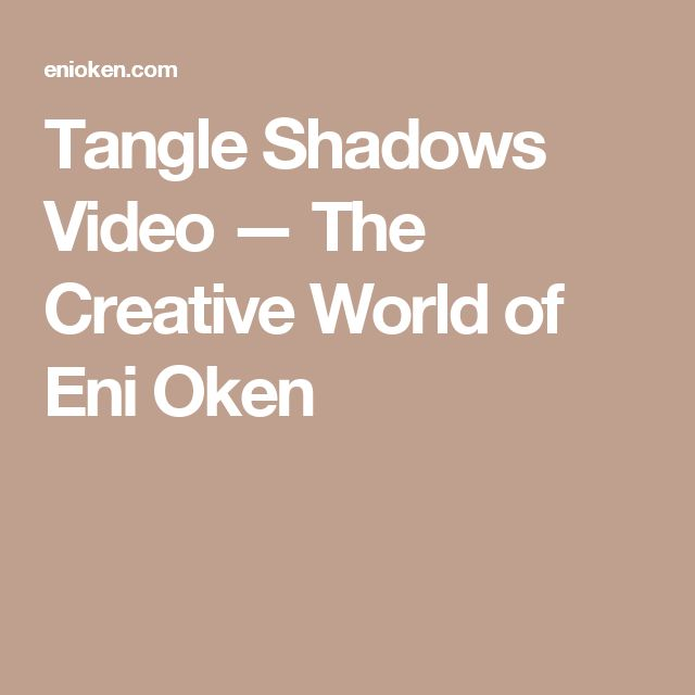Tangle Shadows Video — The Creative World of Eni Oken