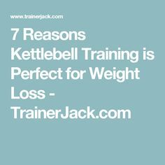 7 Reasons Kettlebell Training is Perfect for Weight Loss - TrainerJack.com