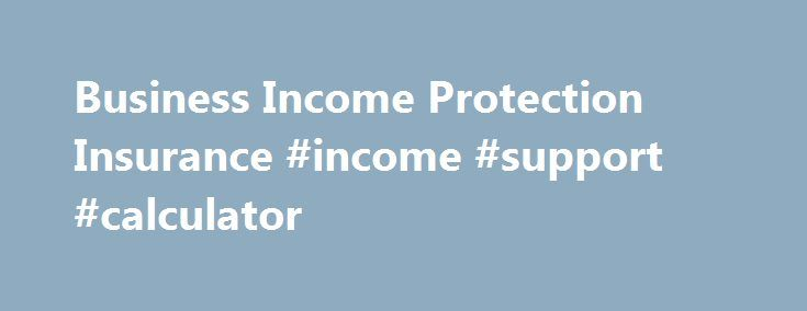 Business Income Protection Insurance #income #support #calculator http://incom.remmont.com/business-income-protection-insurance-income-support-calculator/  #business income insurance # Loss of Income Insurance Helps Pay Bills and Cover Payroll If Your Business Is Interrupted If you have a covered property loss and your business is forced to close temporarily, business income coverage can help you: Replace lost net income Pay for continuing expenses, such as mortgage, advertising, taxes and…