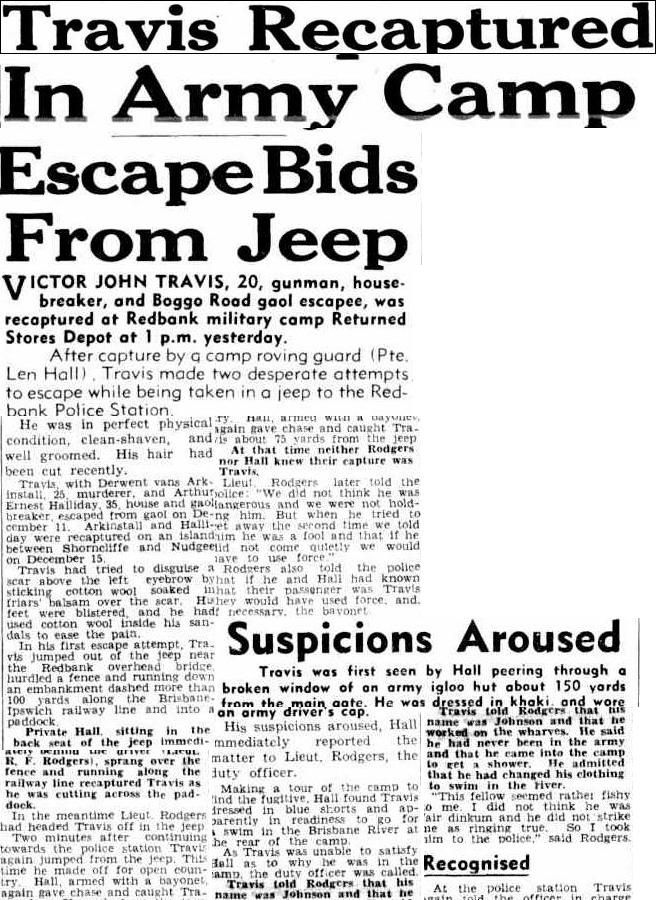Courier-Mail (Brisbane, Qld. : 1933 - 1954), Thursday 26 December 1946, page 1. Travis Recaptured In Army Camp Escape Bids From Jeep. VICTOR JOHN TRAVIS, 20, gunman, house- breaker, and Boggo Road gaol escapee, was recaptured at Redbank military camp Returned Stores Depot at 1 p.m. yesterday. After capture by a camp roving guard (Pte. Len Hall) Travis made two desperate attempts to escape while being taken in a jeep to the Redbank Police Station.