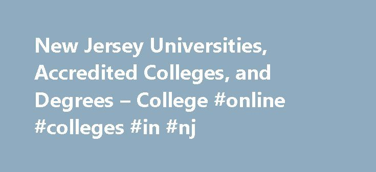 New Jersey Universities, Accredited Colleges, and Degrees – College #online #colleges #in #nj http://nigeria.nef2.com/new-jersey-universities-accredited-colleges-and-degrees-college-online-colleges-in-nj/  # New Jersey Universities, Accredited Colleges, and Degrees Request More Information New Jersey, the most densely populated of all 50 states, is home to more than 200 colleges, universities, and vocational institutions. Among New Jersey's most noteworthy public universities are Rutgers…