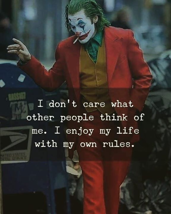I dont care what other people think of me. i enjoy my life with my own rules.