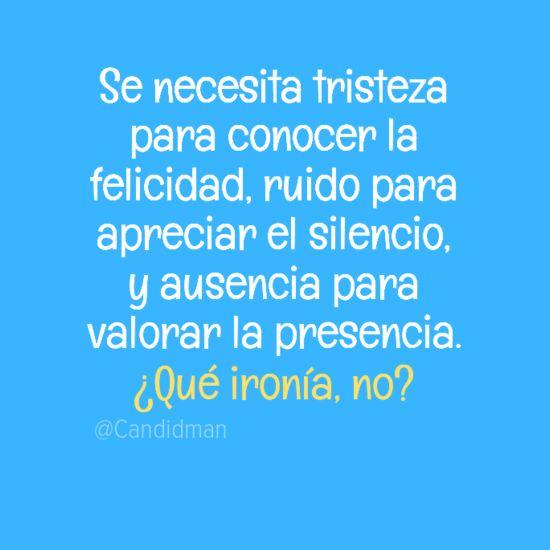 """""""Se necesita #Tristeza para conocer la #Felicidad, ruido para apreciar el silencio, y ausencia para valorar la presencia. ¿Qué ironía, no?"""" #Citas #Frases @Candidman"""