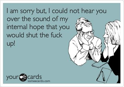 Funny Confession Ecard: I am sorry but, I could not hear you over the sound of my internal hope that you would shut the fuck up!
