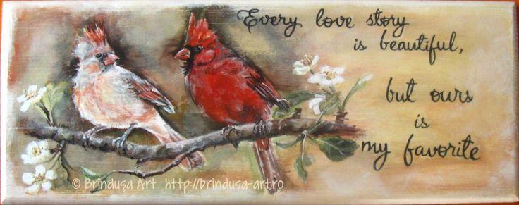 """Brîndușa Art  """"Every love story is beautiful, but ours is my favorite."""" Northern cardinal couple, acrylics on wood. Wood painting.  """"Fiecare poveste de dragoste e frumoasă, dar a noastră e preferata mea."""" Culori acrilice pe lemn. (Păsărelele pictate fac parte din specia 'cardinalul nordic'. Sunt păsări cântătoare atractive şi foarte îndrăgite.) Pictură pe lemn. #romantic #birds #cardinals #love #woodpainting #picturapelemn #BrindusaArt #acrylics #acrilice"""