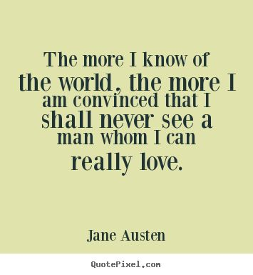 The more I know the world, the more I am convinced that I shall never see a man whom I can really love.