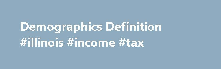 Demographics Definition #illinois #income #tax http://income.nef2.com/demographics-definition-illinois-income-tax/  #income statement example # Demographics What are 'Demographics' Demographics is the study of a population based on factors such as age, race and sex, among others. Governments, corporations and non-government organizations use demographics to learn more about a population's characteristics for many purposes, including policy development and economic market research. For…