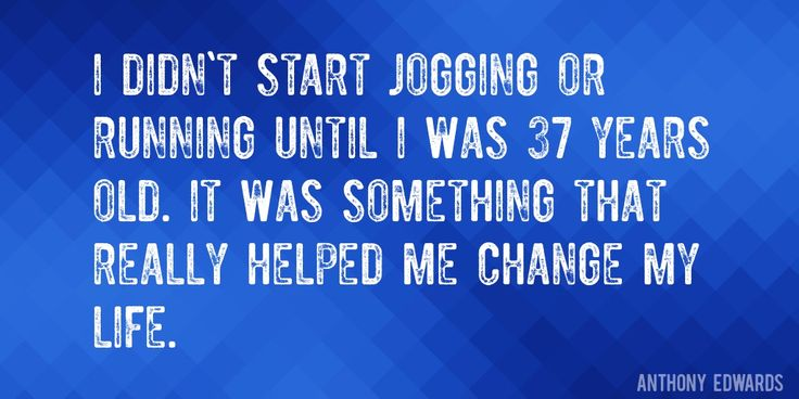 Quote by Anthony Edwards => I didn't start jogging or running until I was 37 years old. It was something that really helped me change my life.