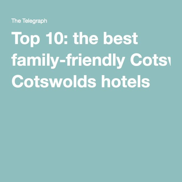 Top 10: the best family-friendly Cotswolds hotels