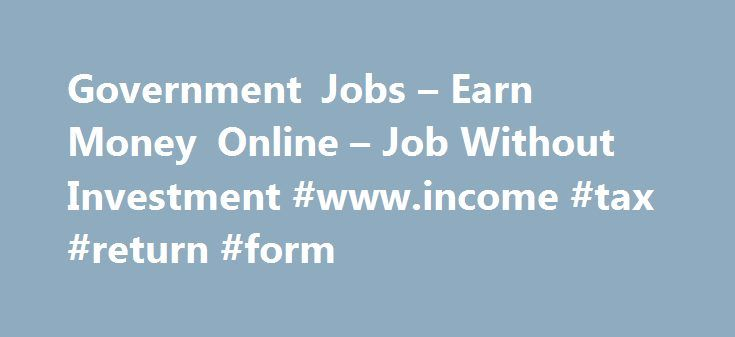 Government Jobs – Earn Money Online – Job Without Investment #www.income #tax #return #form http://incom.remmont.com/government-jobs-earn-money-online-job-without-investment-www-income-tax-return-form/  #earn online income # Make Money Online Part Time Online, Government Jobs Part-Time or Full-Time Jobs on Internet? Data Entry or Form Filling Jobs? Simple Online Computer Work? Online Work at your Flexible Time? Extra Source of Income on Internet? Are you Students or Unemployed? There are a…