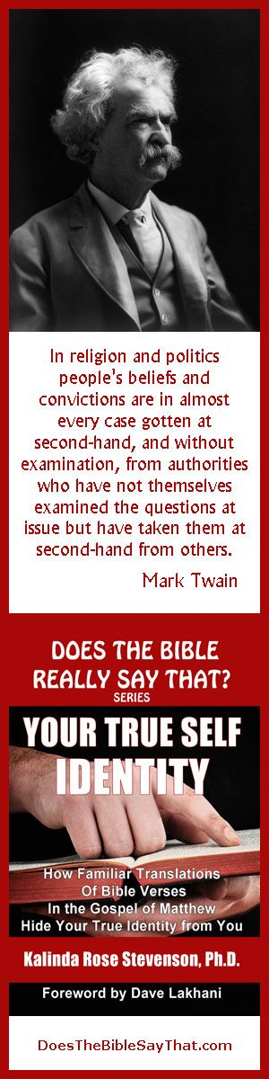 """Mark Twain Quote on Religion and Politics. """"In religion and politics people's beliefs and convictions are in almost every case gotten at second-hand, and without examination, from authorities who have not themselves examined the questions at issue but have taken them at second-hand from others."""" Mark Twain quote cited in Your True Self Identity, Does the Bible Say That series."""