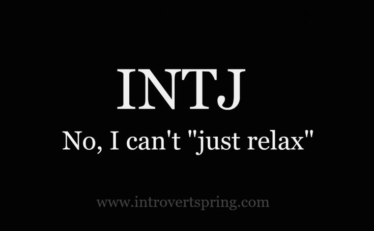 "INTJ...haha, my love knows better than to say ""relax"" when I'm upset. Hahaha...although he says it anyway because he thinks it's funny to see me become more upset!! Which actually helps me relax...hmmm"