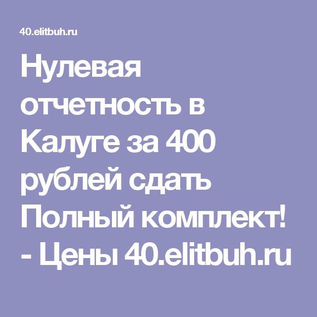 Нулевая отчетность в Калуге за 400 рублей сдать Полный комплект! - Цены 40.elitbuh.ru