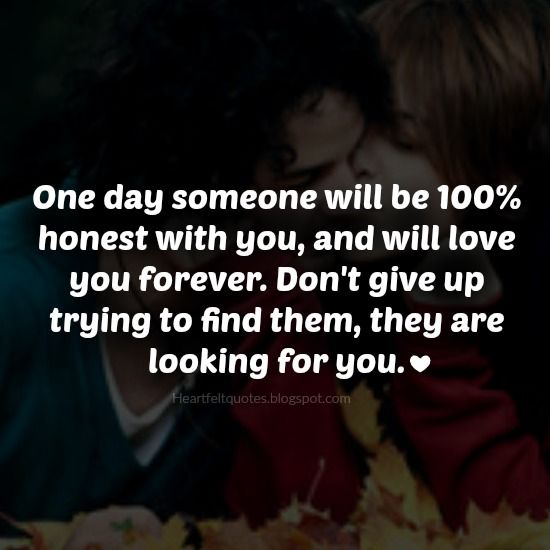 Heartfelt Quotes: One day someone will be 100% honest with you, and will love you forever.