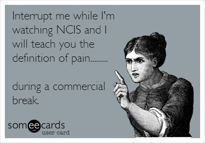 Interrupt me while I'm watching NCIS and I will teach you the definition of pain... during a commercial break. #ecards // NCIS