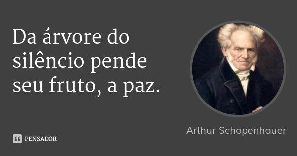 Da árvore do silêncio pende seu fruto, a paz. — Arthur Schopenhauer
