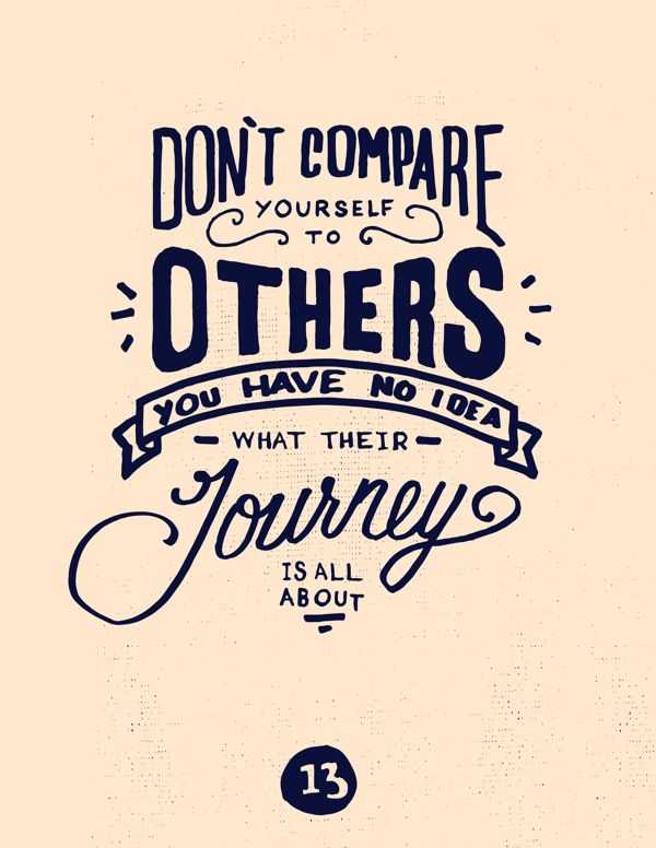 Don't compare yourself to others. You have no idea what their journey is