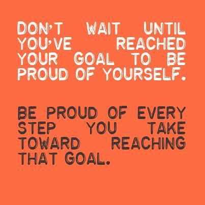 Don't wait until you've reached your goal to be proud of yourself be proud of every step you take toward reaching that goal, motivational quotes, motivational image quotes, motivational picture quote, motivational image, motivation picture quote, motivation image, inspirational images,