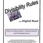Since many students do not know their multiplication tables, reducing fractions is almost an impossible task. The divisibility rules, if learned & understood, can be an excellent math tool. This resource contains four easy to understand divisibility rules and includes the rules for 1, 5, and 10 as well as the digital root rules for 3, 6, and 9. A clarification of what digital root is and how to find it is explained. Also contained in the resource is a dividing check-off list for student use.