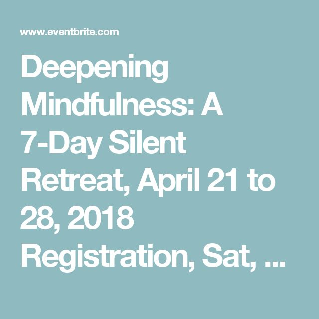 Deepening Mindfulness: A 7-Day Silent Retreat, April 21 to 28, 2018 Registration, Sat, Apr 21, 2018 at 2:00 PM | Eventbrite