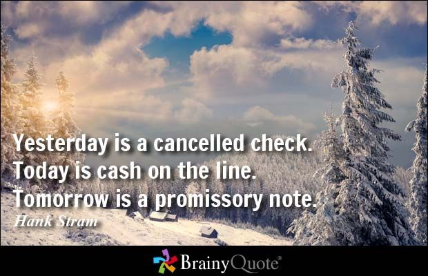 Yesterday is a cancelled check. Today is cash on the line. Tomorrow is a promissory note. - Hank Stram
