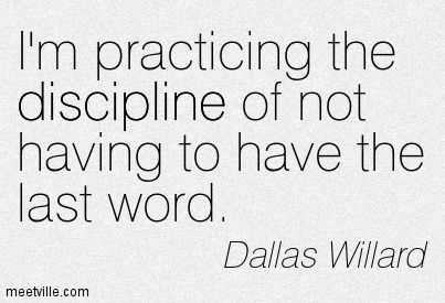 i'm practicing the discipline of not having to have the last word. --Dallas Willard