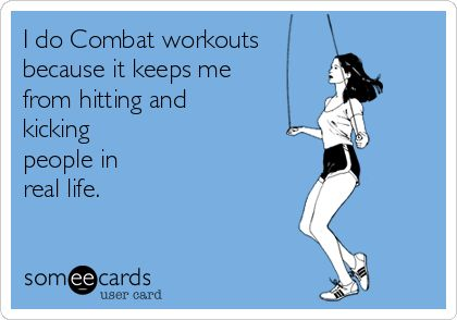 I do Combat workouts because it keeps me from hitting and kicking people in real life. TOO funny