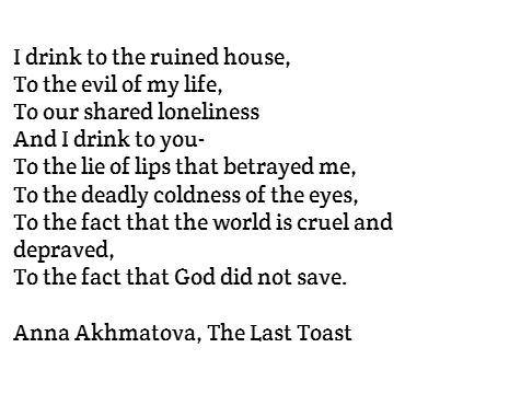 I drink to the ruined house, To the evil of my life, To our shared loneliness And I drink to you- To the lie of lips that betrayed me, To the deadly coldness of the eyes, To the fact that the world is cruel and depraved, To the fact that God did not save.  Anna Akhmatova, The Last Toast