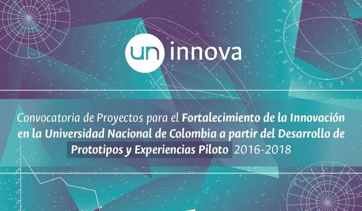 «UN Innova»: Convocatoria de Proyectos para el Fortalecimiento de la Innovación en la Universidad Nacional de Colombia a partir del Desarrollo de Prototipos y Experiencias Piloto 2016-2018: Dirección Nacional de Innovación