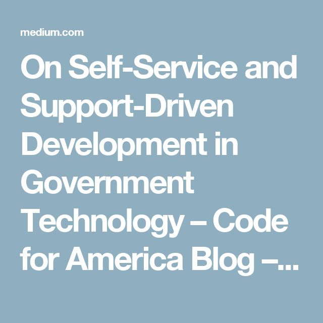 On Self-Service and Support-Driven Development in Government Technology – Code for America Blog – Medium