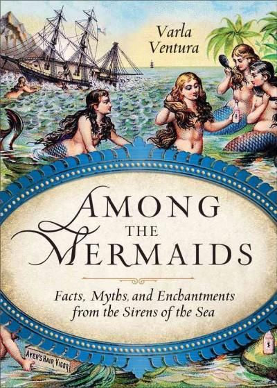 Among the Mermaids: Facts, Myths, and Enchantments from the Sirens of the
