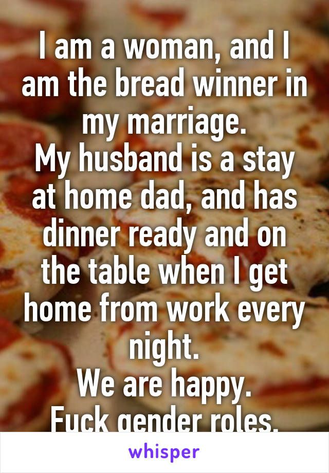 I am a woman, and I am the bread winner in my marriage. My husband is a stay at home dad, and has dinner ready and on the table when I get home from work every night. We are happy. Fuck gender roles.