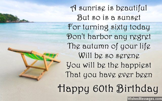 A sunrise is beautiful But so is a sunset For turning sixty today Don't harbor any regret The autumn of your life Will be so serene You will be the happiest That you have ever been Happy 60th birthday via WishesMessages.com