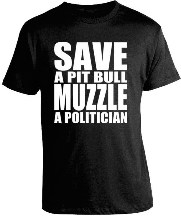 SAVE A PIT BULL MUZZLE A POLITICIAN T-SHIRT A politician who supports and advocates for breed specific legislation and pit bull bans is much more dangerous to society than a dog. They have a voice tha #PitBull