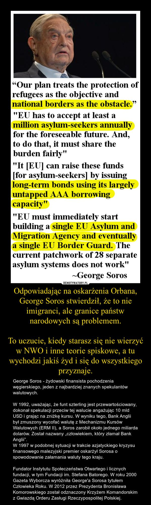 Odpowiadając na oskarżenia Orbana, George Soros stwierdził, że to nie imigranci, ale granice państw narodowych są problemem.  To uczucie, kiedy starasz się nie wierzyć w NWO i inne teorie spiskowe, a tu wychodzi jakiś żyd i się do wszystkiego przyznaje.