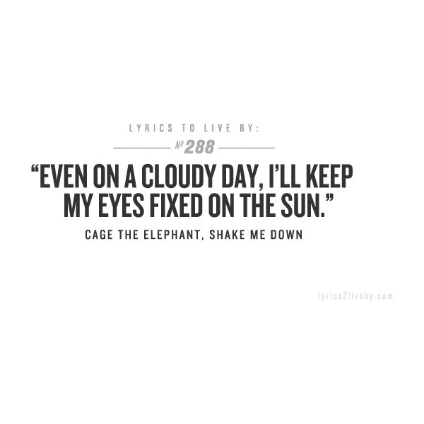 LYRICS TO LIVE BY ❤ Cage the Elephant <3 Keeping my eyes fixed on the sun (Jesus)