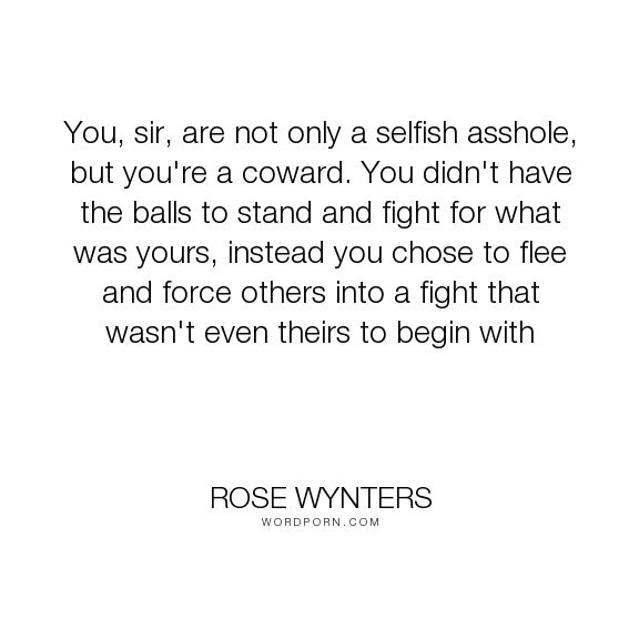 """Rose Wynters - """"You, sir, are not only a selfish asshole, but you're a coward. You didn't have the..."""". bravery, fight, selfishness, coward, backbone"""