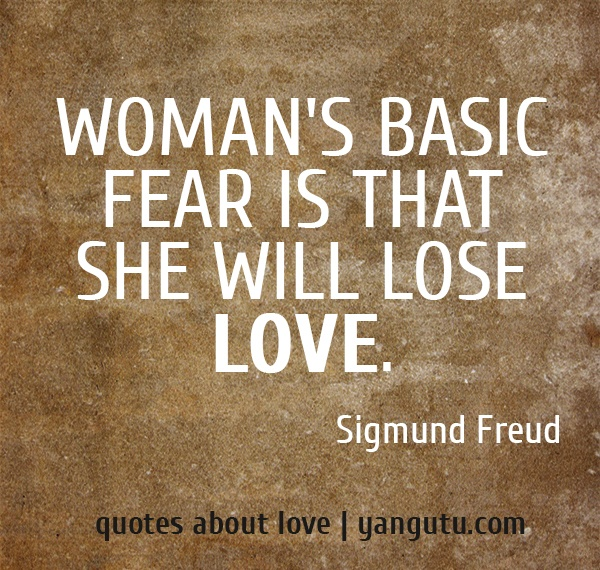 Woman's basic fear is that she will lose love, ~ Sigmund Freud <3 Quotes about love #quotes, #love, #sayings, https://apps.facebook.com/yangutu