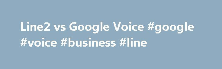 Line2 vs Google Voice #google #voice #business #line http://riverside.remmont.com/line2-vs-google-voice-google-voice-business-line/  # I got an email a few days ago from a guy who was looking for some info on Line2 as he is trying to decide if he wants to use it for his business. He got in touch because of the article I put together on our company blog titled: The Unbiased Guide: Best Phone System for Entrepreneurs StartUps. I figured instead of just responding via email I would post this to…