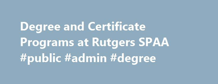Degree and Certificate Programs at Rutgers SPAA #public #admin #degree http://colorado.remmont.com/degree-and-certificate-programs-at-rutgers-spaa-public-admin-degree/  # Degree and Certificate Programs at Rutgers SPAA The School of Public Affairs and Administration (SPAA) at Rutgers-Newark offers a full complement of degrees from undergraduate to PhD as well as graduate and non-credit certificates focused on particular issues of public and nonprofit sector policy implementation. Degrees…