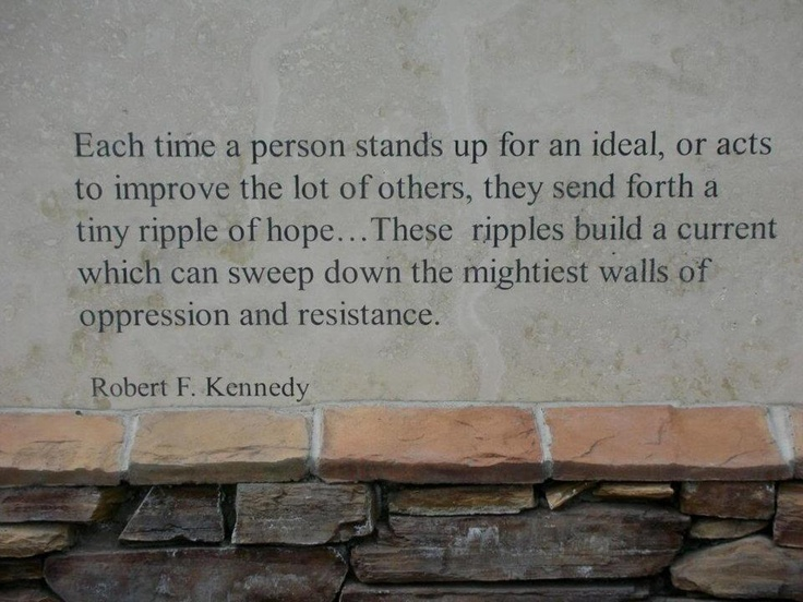 The ripple effect for good.: Words Of Wisdom, Robert Kennedy, Inspiration, Ripple, Stands Up,  Slipstick, Favorite Quotes, Personalized Stands, Hope