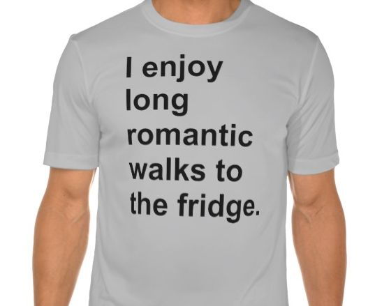 """""""Long Romantic Walks to the Fridge."""" 