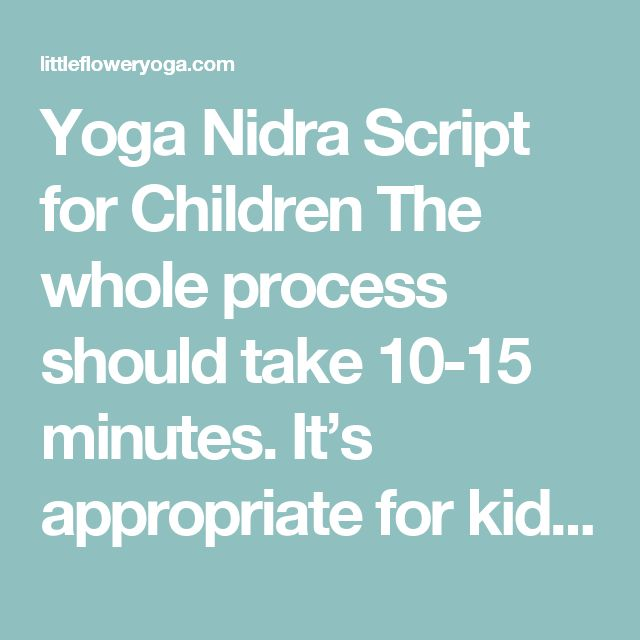 Yoga Nidra Script for Children  The whole process should take 10-15 minutes. It's appropriate for kids of all ages. Feel free to substitute your own words so it feels authentic.   1. The Set Up: Have them lie down in a comfortable, quiet environment. Ask