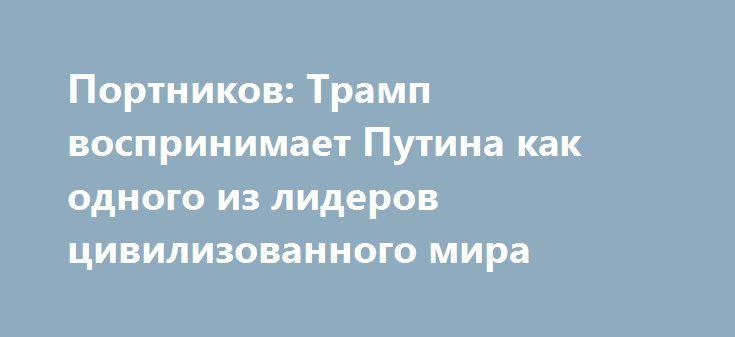 Портников: Трамп воспринимает Путина как одного из лидеров цивилизованного мира http://www.bbcccnn.com.ua/blogy/portnikov-tramp-vosprinimaet-pytina-kak-odnogo-iz-liderov-civilizovannogo-mira/  Как сообщает replyua.net, Виталий Портников отметил, что высказывания кандидата в президенты США, вызвавшие бурю негодования среди украинцев и американских наблюдателей, свидетельствуют ни о чем ином, как о том, что на самом деле думают об конфликте Украины и России богатейшие люди США. «Все его мысли…