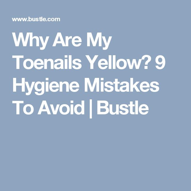 Why Are My Toenails Yellow? 9 Hygiene Mistakes To Avoid | Bustle