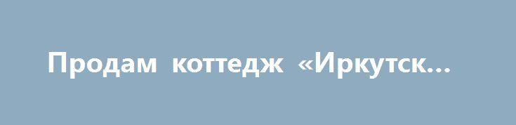 Продам коттедж «Иркутск RU» http://www.pogruzimvse.ru/doska54/?adv_id=38294 Срочно продам коттедж в Новосибирске. Роскошная усадьба 470 квадратных метров и лучший участок обустроенной земли 6 Га, на берегу Бердского залива, напрямую от собственника.