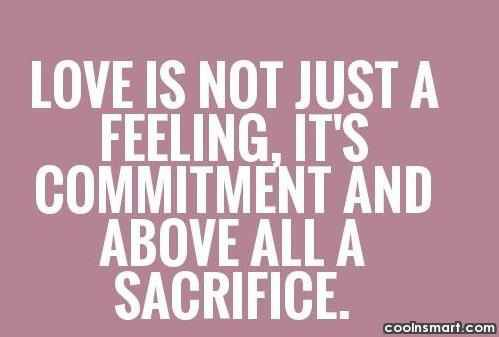 Love is not just a feeling, it's a commitment and above all a sacrifice.