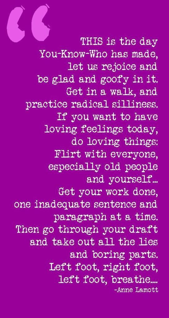 """""""Let us rejoice and be glad and goofy.. """" ~  Anne Lamott"""