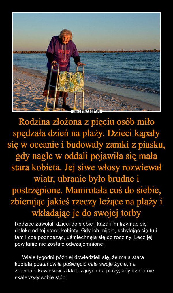 Rodzina złożona z pięciu osób miło spędzała dzień na plaży. Dzieci kąpały się w oceanie i budowały zamki z piasku, gdy nagle w oddali pojawiła się mała stara kobieta. Jej siwe włosy rozwiewał wiatr, ubranie było brudne i postrzępione. Mamrotała coś do siebie, zbierając jakieś rzeczy leżące na plaży i wkładając je do swojej torby – Rodzice zawołali dzieci do siebie i kazali im trzymać się daleko od tej starej kobiety. Gdy ich mijała, schylając się tu i tam i coś podnosząc, uśmiechnęła się do…